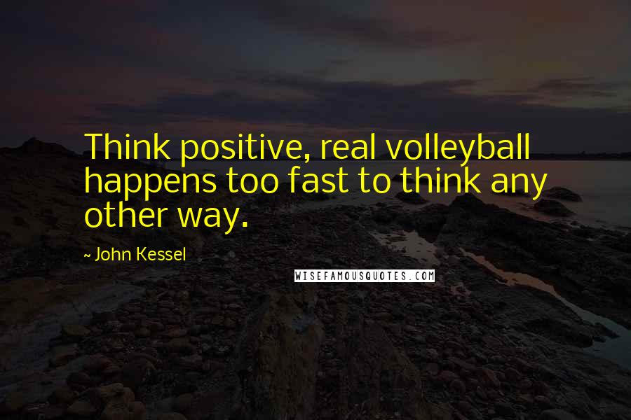 John Kessel quotes: Think positive, real volleyball happens too fast to think any other way.