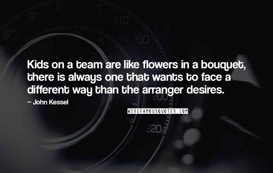 John Kessel quotes: Kids on a team are like flowers in a bouquet, there is always one that wants to face a different way than the arranger desires.