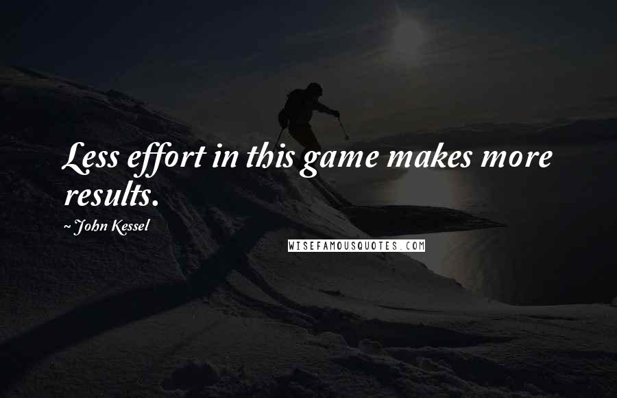 John Kessel quotes: Less effort in this game makes more results.