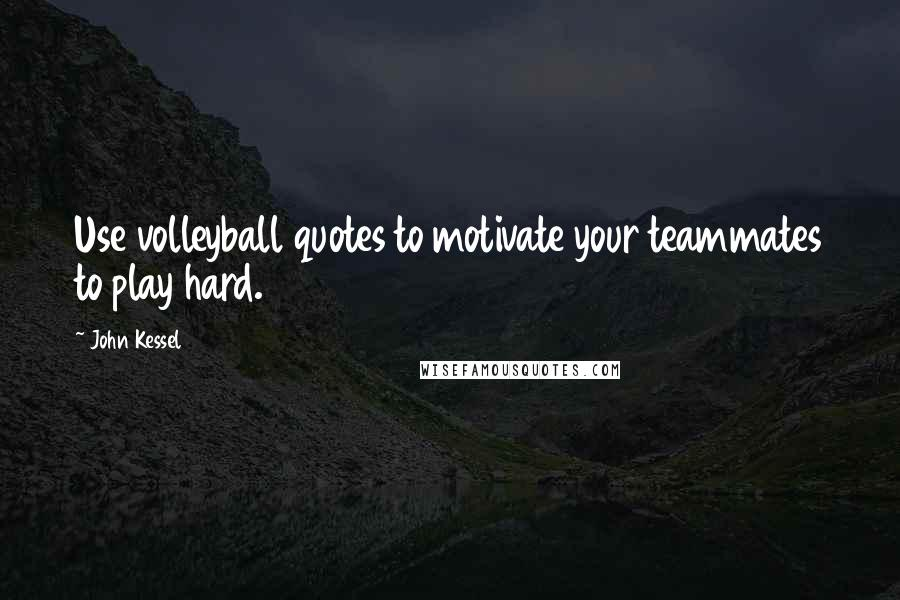 John Kessel quotes: Use volleyball quotes to motivate your teammates to play hard.
