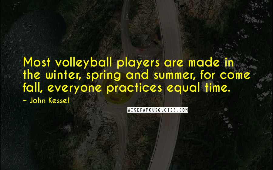 John Kessel quotes: Most volleyball players are made in the winter, spring and summer, for come fall, everyone practices equal time.
