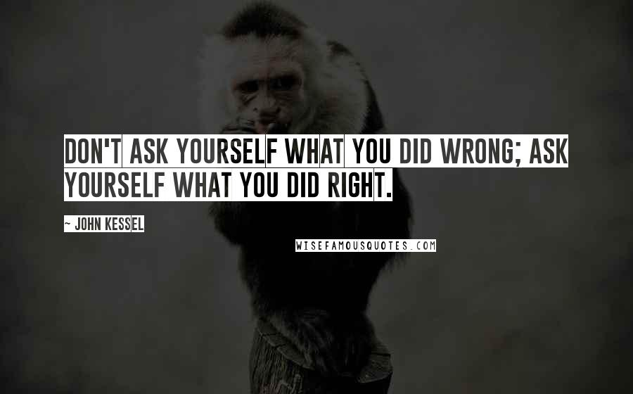 John Kessel quotes: Don't ask yourself what you did wrong; ask yourself what you did right.