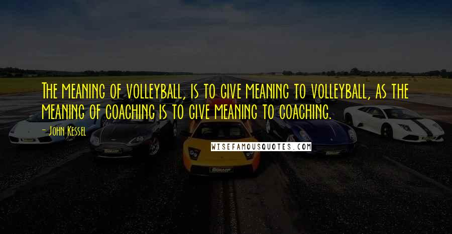 John Kessel quotes: The meaning of volleyball, is to give meaning to volleyball, as the meaning of coaching is to give meaning to coaching.