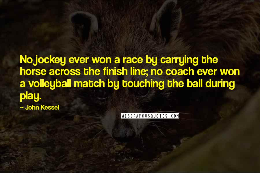 John Kessel quotes: No jockey ever won a race by carrying the horse across the finish line; no coach ever won a volleyball match by touching the ball during play.