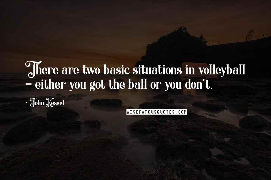 John Kessel quotes: There are two basic situations in volleyball - either you got the ball or you don't.