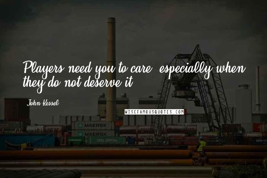 John Kessel quotes: Players need you to care, especially when they do not deserve it.