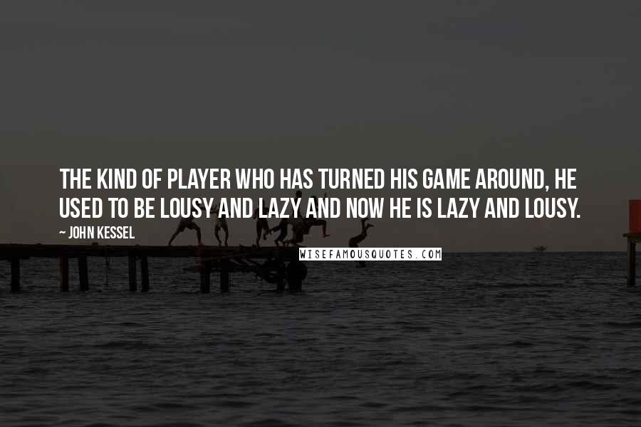 John Kessel quotes: The kind of player who has turned his game around, he used to be lousy and lazy and now he is lazy and lousy.