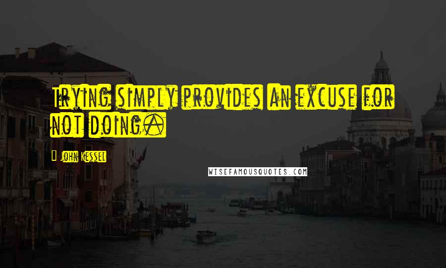 John Kessel quotes: Trying simply provides an excuse for not doing.