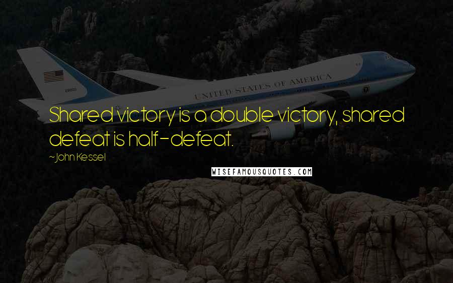 John Kessel quotes: Shared victory is a double victory, shared defeat is half-defeat.