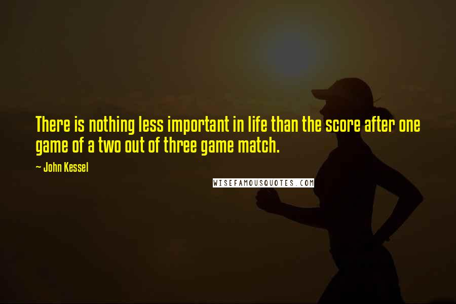 John Kessel quotes: There is nothing less important in life than the score after one game of a two out of three game match.