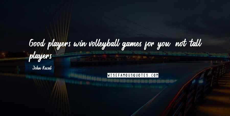 John Kessel quotes: Good players win volleyball games for you, not tall players.