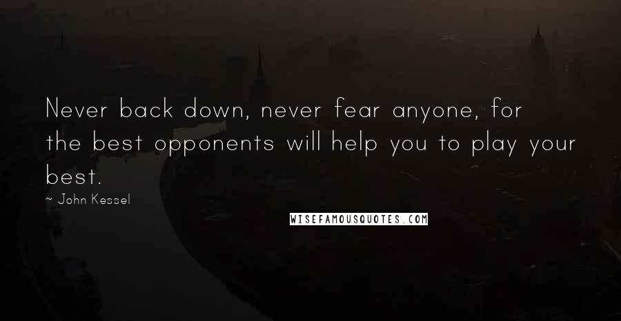 John Kessel quotes: Never back down, never fear anyone, for the best opponents will help you to play your best.