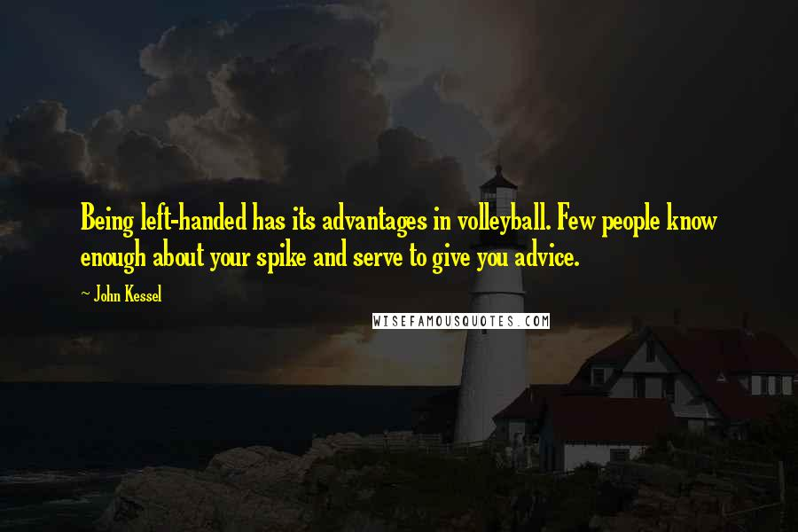 John Kessel quotes: Being left-handed has its advantages in volleyball. Few people know enough about your spike and serve to give you advice.