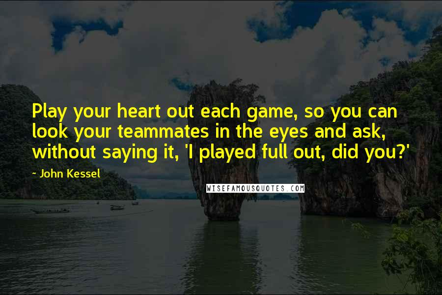 John Kessel quotes: Play your heart out each game, so you can look your teammates in the eyes and ask, without saying it, 'I played full out, did you?'