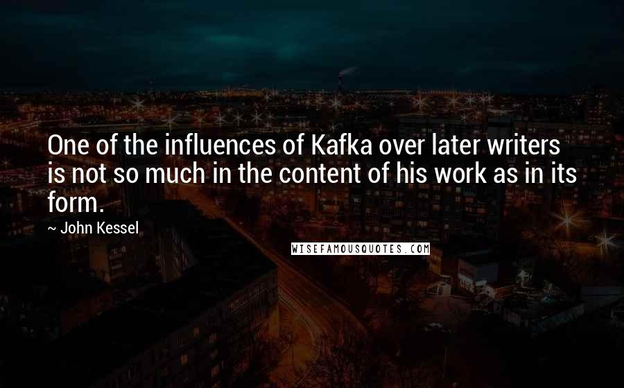 John Kessel quotes: One of the influences of Kafka over later writers is not so much in the content of his work as in its form.