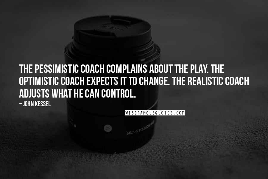 John Kessel quotes: The pessimistic coach complains about the play. The optimistic coach expects it to change. The realistic coach adjusts what he can control.