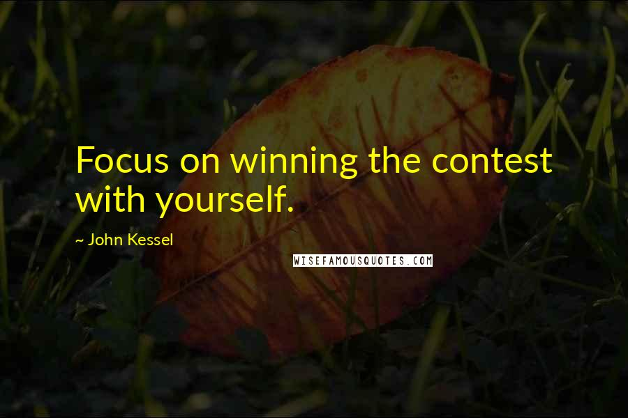 John Kessel quotes: Focus on winning the contest with yourself.