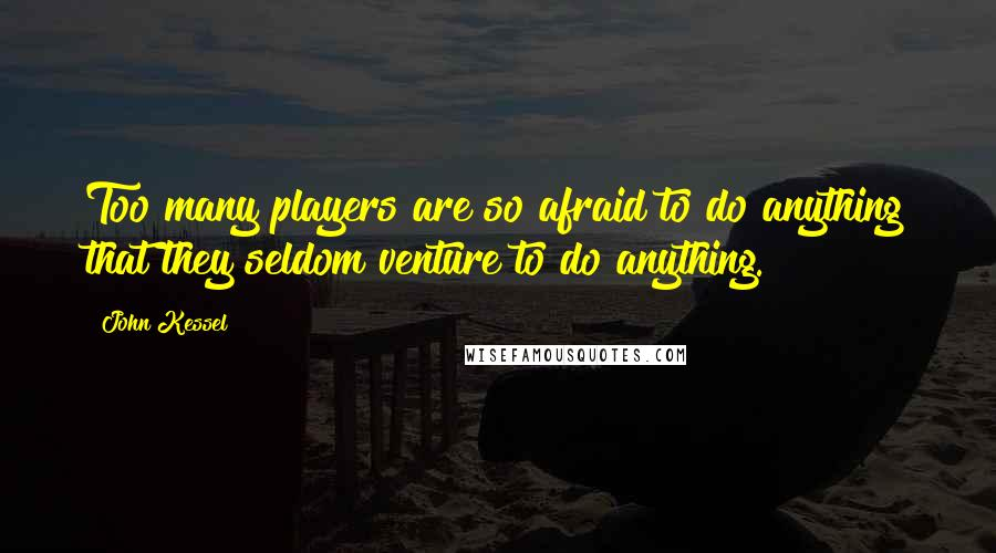 John Kessel quotes: Too many players are so afraid to do anything that they seldom venture to do anything.