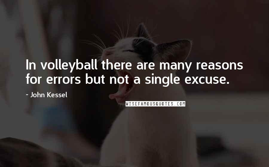 John Kessel quotes: In volleyball there are many reasons for errors but not a single excuse.