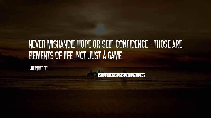 John Kessel quotes: Never mishandle hope or self-confidence - those are elements of life, not just a game.