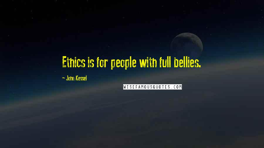 John Kessel quotes: Ethics is for people with full bellies.
