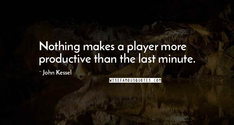 John Kessel quotes: Nothing makes a player more productive than the last minute.