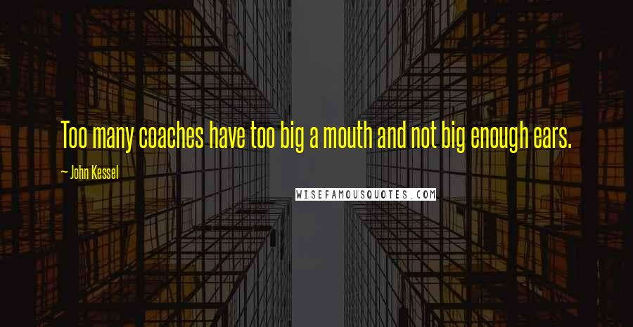 John Kessel quotes: Too many coaches have too big a mouth and not big enough ears.