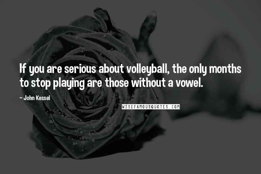 John Kessel quotes: If you are serious about volleyball, the only months to stop playing are those without a vowel.