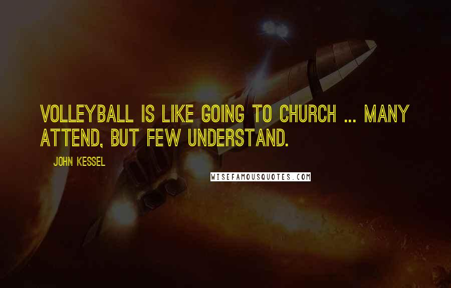 John Kessel quotes: Volleyball is like going to church ... many attend, but few understand.