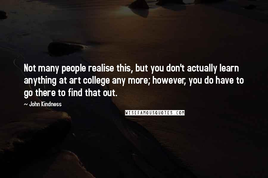 John Kindness quotes: Not many people realise this, but you don't actually learn anything at art college any more; however, you do have to go there to find that out.