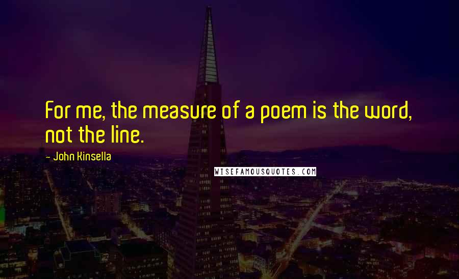 John Kinsella quotes: For me, the measure of a poem is the word, not the line.