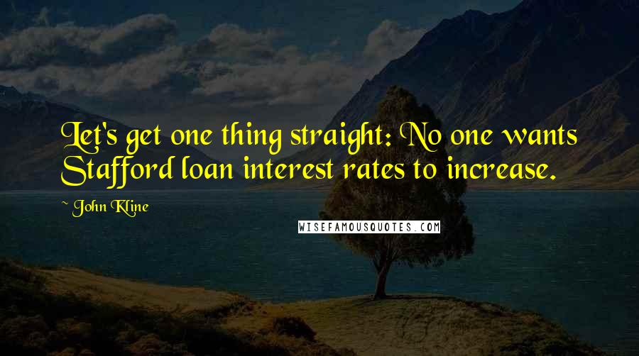 John Kline quotes: Let's get one thing straight: No one wants Stafford loan interest rates to increase.