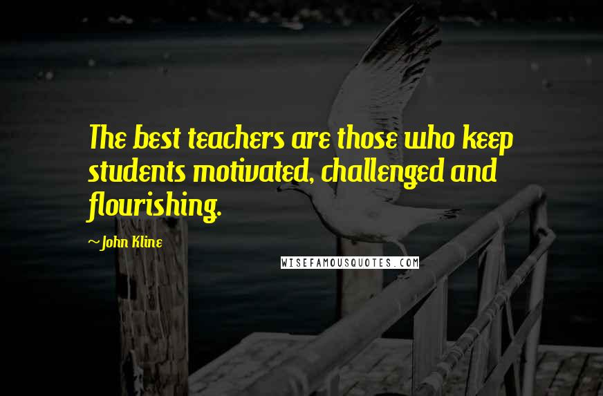John Kline quotes: The best teachers are those who keep students motivated, challenged and flourishing.