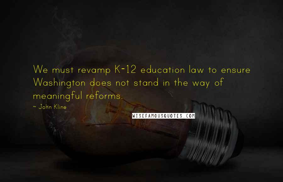 John Kline quotes: We must revamp K-12 education law to ensure Washington does not stand in the way of meaningful reforms.
