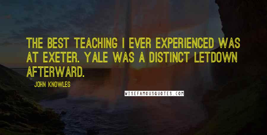 John Knowles quotes: The best teaching I ever experienced was at Exeter. Yale was a distinct letdown afterward.