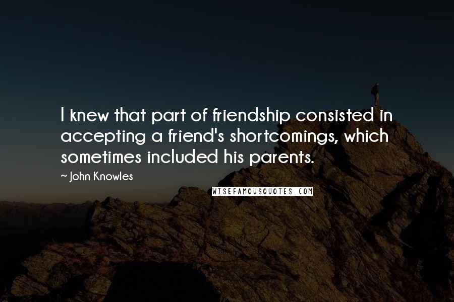 John Knowles quotes: I knew that part of friendship consisted in accepting a friend's shortcomings, which sometimes included his parents.