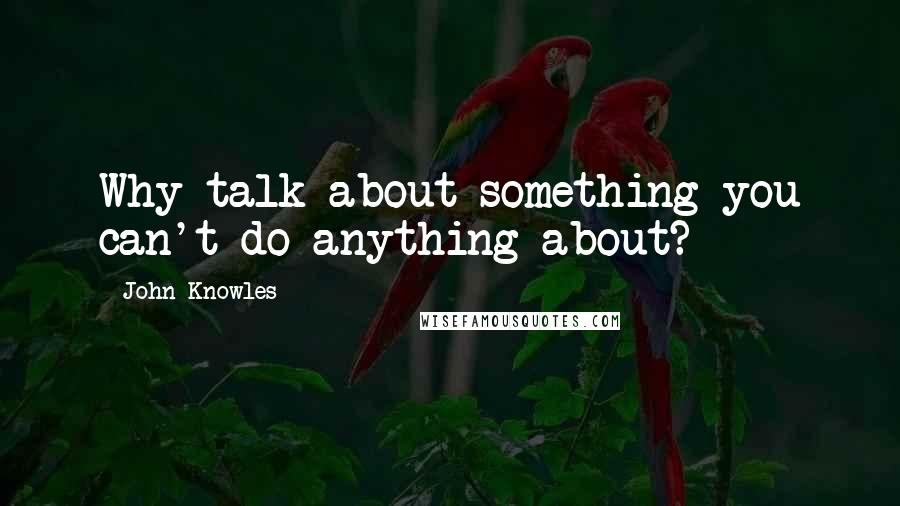 John Knowles quotes: Why talk about something you can't do anything about?