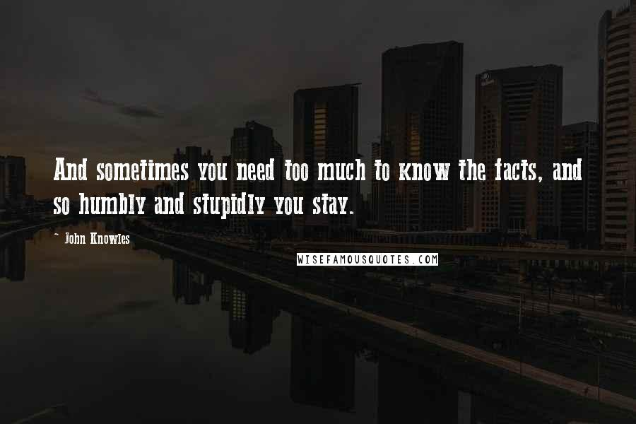 John Knowles quotes: And sometimes you need too much to know the facts, and so humbly and stupidly you stay.