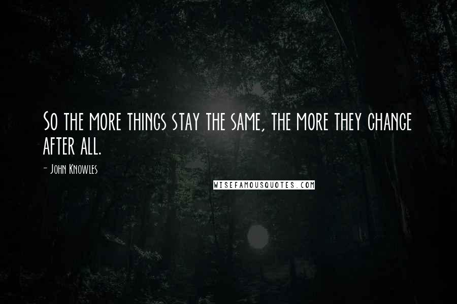 John Knowles quotes: So the more things stay the same, the more they change after all.