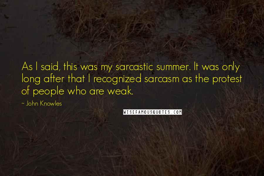 John Knowles quotes: As I said, this was my sarcastic summer. It was only long after that I recognized sarcasm as the protest of people who are weak.