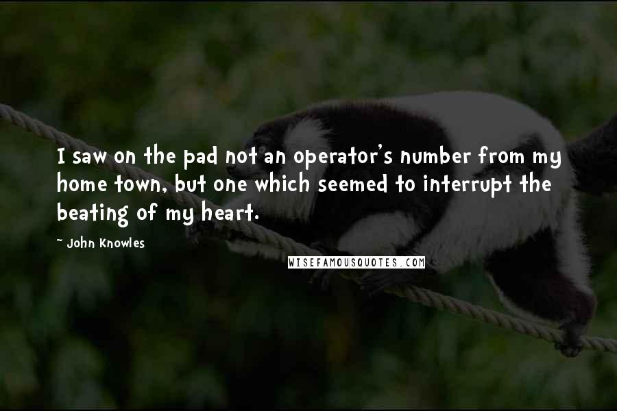 John Knowles quotes: I saw on the pad not an operator's number from my home town, but one which seemed to interrupt the beating of my heart.