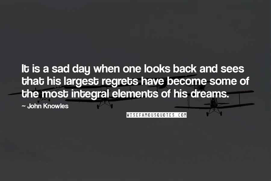 John Knowles quotes: It is a sad day when one looks back and sees that his largest regrets have become some of the most integral elements of his dreams.