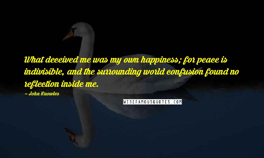 John Knowles quotes: What deceived me was my own happiness; for peace is indivisible, and the surrounding world confusion found no reflection inside me.