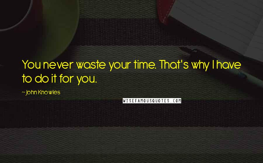 John Knowles quotes: You never waste your time. That's why I have to do it for you.