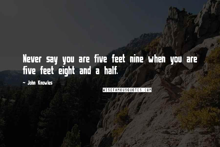 John Knowles quotes: Never say you are five feet nine when you are five feet eight and a half.