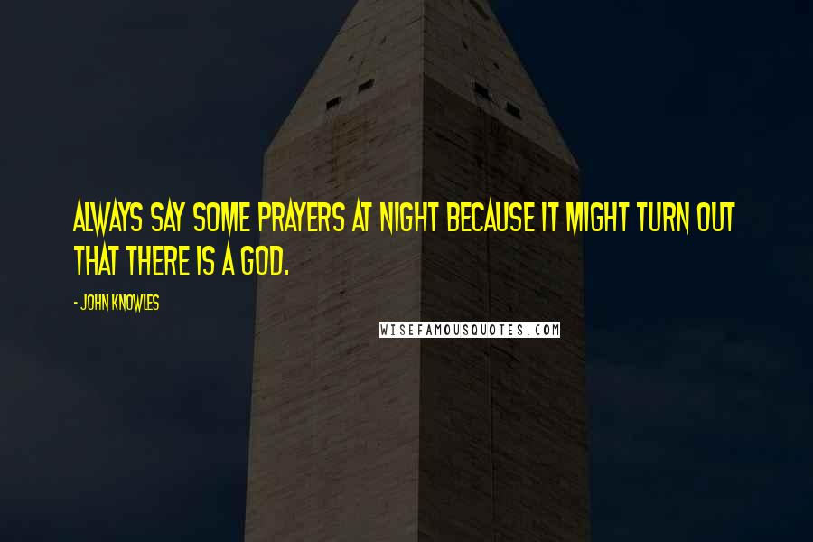 John Knowles quotes: Always say some prayers at night because it might turn out that there is a God.