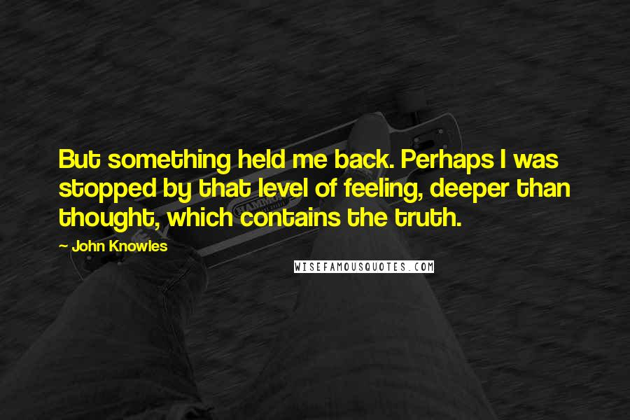 John Knowles quotes: But something held me back. Perhaps I was stopped by that level of feeling, deeper than thought, which contains the truth.