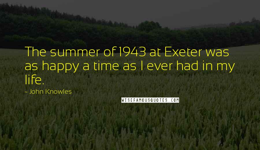 John Knowles quotes: The summer of 1943 at Exeter was as happy a time as I ever had in my life.