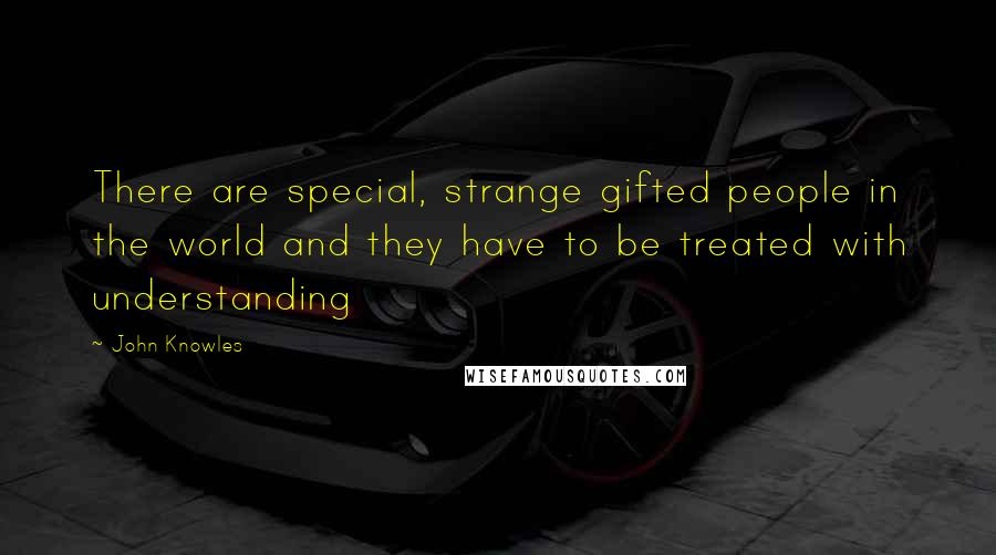 John Knowles quotes: There are special, strange gifted people in the world and they have to be treated with understanding