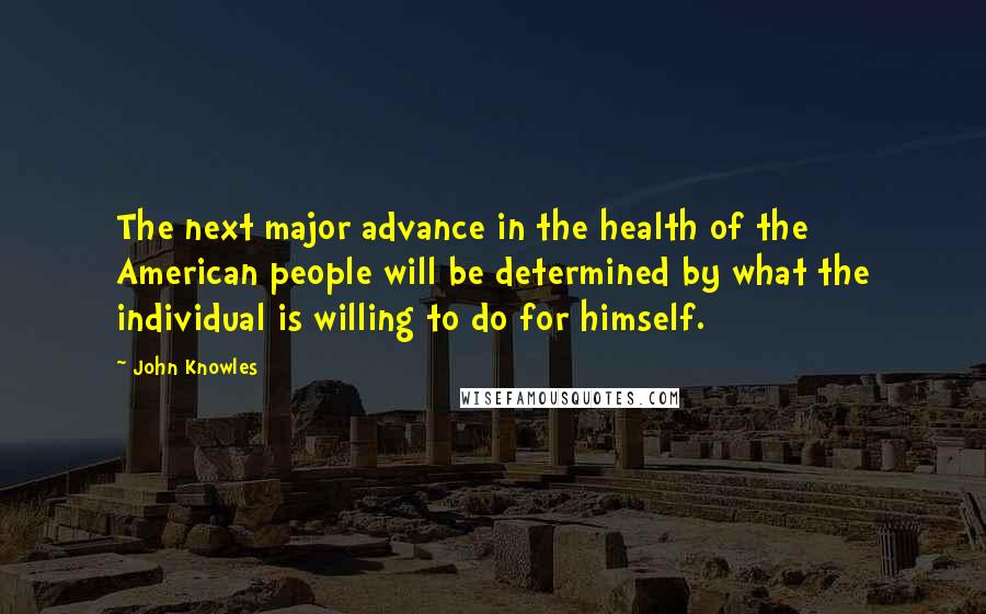 John Knowles quotes: The next major advance in the health of the American people will be determined by what the individual is willing to do for himself.
